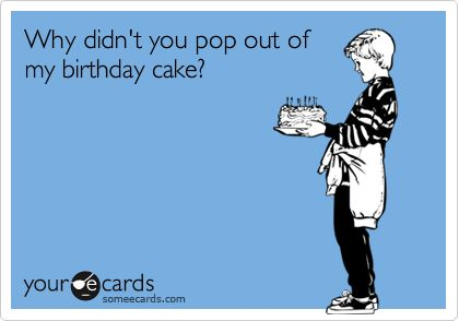 Funny Birthday Ecard: Why didn't you pop out of my birthday cake?