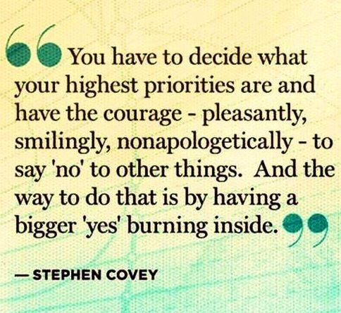 You have to decide what your highest priorities are and have the courage - pleasantly, smilingly, nonapologetically - to say 'no' to other things. And the way to do that is by having a bigger 'yes' burning inside.