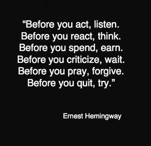 """Before you act, listen.  Before you react, think.  Before you spend, earn.  Before you criticize, wait.  Before you pray, forgive.  Before you quit, try.""    -Ernest Hemingway"