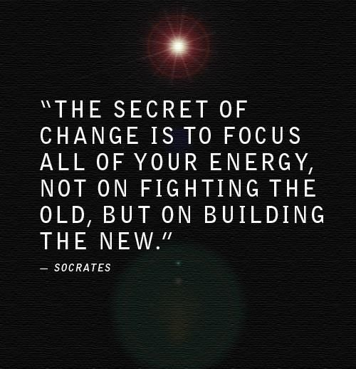 """The secret of change is to focus all of your energy, not on fighting the old, but on building the new."" - Socrates quote"