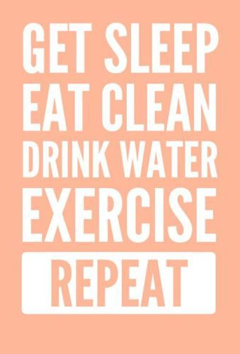 Get Sleep, Eat Clean, Drink Water, Exercise...Repeat!