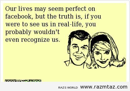 OUR LIVES MAY SEEM PERFECT ON FACEBOOK .. BUT... - http://www.razmtaz.com/our-lives-may-seem-perfect-on-facebook-but/