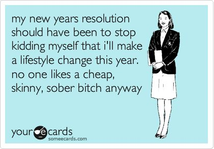 Funny New Year's Ecard: my new years resolution should have been to stop kidding myself that i'll make a lifestyle change this year. no one likes a cheap, skinny, sober bitch anyway.