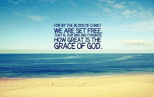"""""""For by the blood of Christ we are set free, that is, our sins are forgiven. How great isthe grace of God."""""""