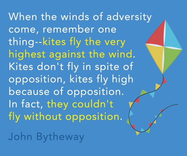 """When the winds of adversity come, remember one thing--kites fly the very highest against the wind. Kites don't fly in spite of opposition, kites fly high because of opposition. In fact, they couldn't fly without opposition."" -John Bytheway"
