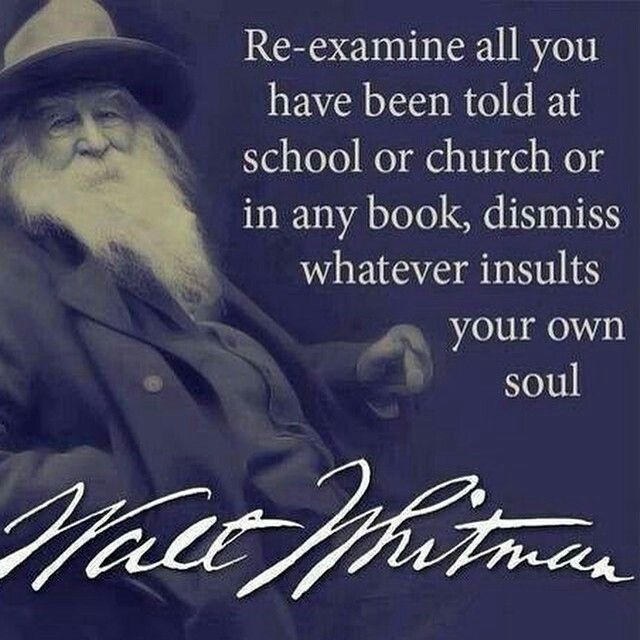 """Re-examine all you have to told at school or church or in any book, dismiss whatever insults your own soul.""  ~Walt Whitman"