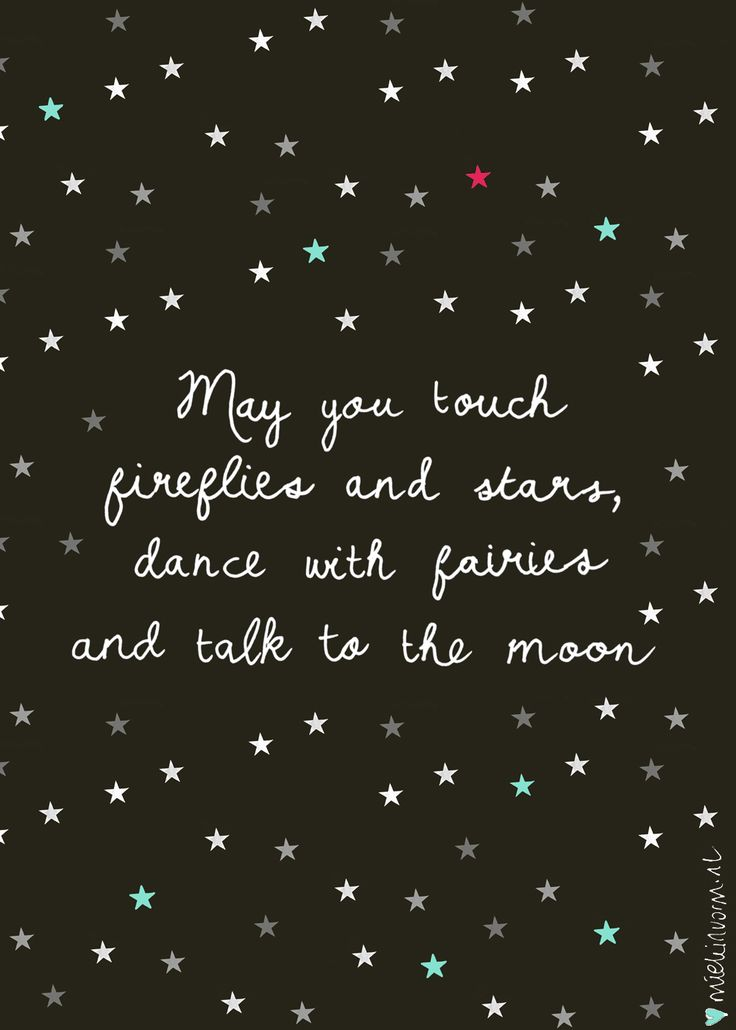 May you touch fireflies and stars, dance with fairies and talk to the moon.