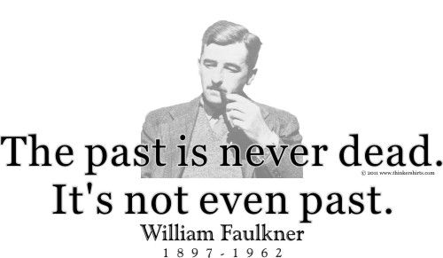 an analysis of the saying the past is not dead by william faulkner Get free homework help on faulkner's short stories: book summary, chapter summary and analysis and original text, quotes, essays, and character analysis courtesy of cliffsnotes cliffsnotes on faulkner's short stories contains commentary and glossaries for five of william faulkner's best known stories, including barn burning, a rose for .