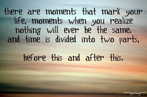 There are moments that mark your life, moments when you realize nothing will ever be the same. And time if divided into two parts, before this and after this.