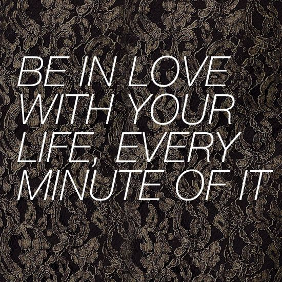New Year's Resolution: Be In Love With Your Life, Every Minute of It...