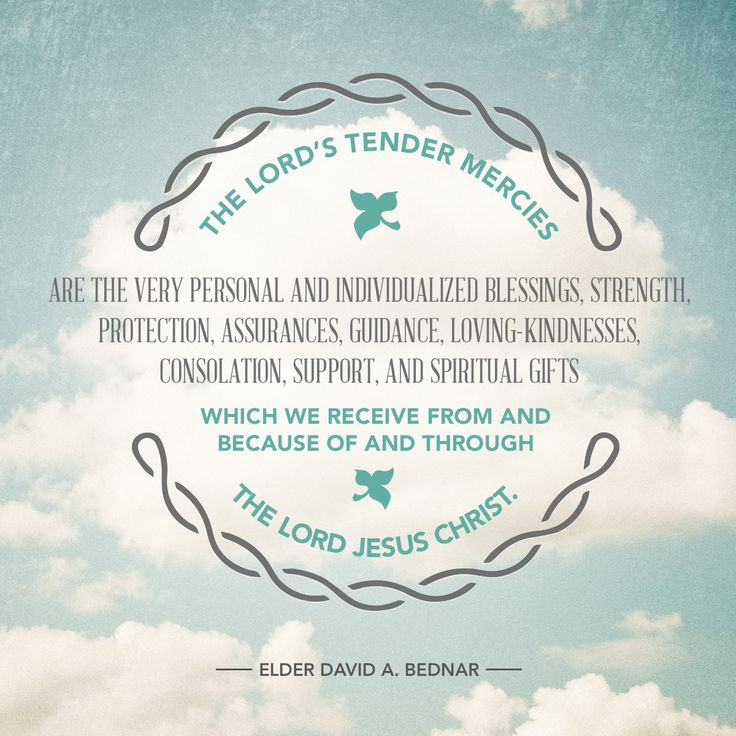 Tender mercies we receive from and because of and through the Lord Jesus Christ