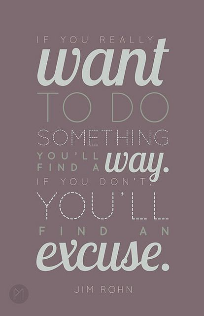If you want to do something, you'll find a way. If you don't, you'll find an excuse