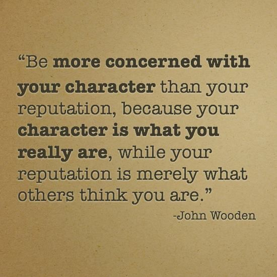 """Be more concerned with your character than your reputation, because your character is what you really are, while your reputation is merely what others think you are."" - John Wooden"