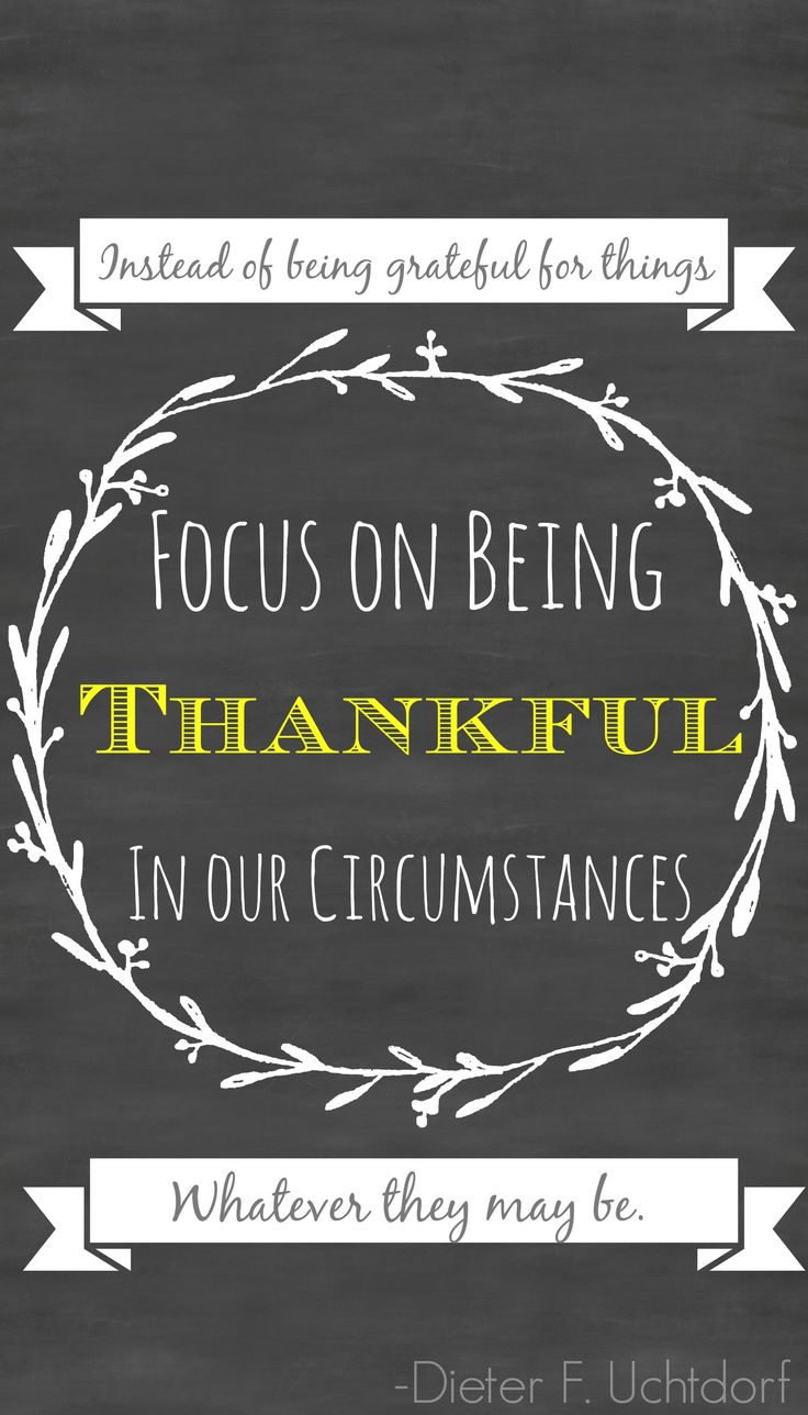 """""""See gratitude as a disposition, a way of life that stands independent of our current situation. ... Focus on being thankful in our circumstances—whatever they may be. ... Choose to be grateful, no matter what."""" From President Uchtdorf's http://pinterest.com/pin/24066179228856353 general conference http://facebook.com/pages/General-Conference-of-The-Church-of-Jesus-Christ-of-Latter-day-Saints/223271487682878 message http://lds.org/general-conference/2014/04/grateful-in-any-circumstances"""