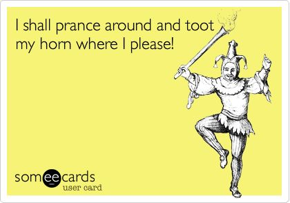 I shall prance around and toot my horn where I please!