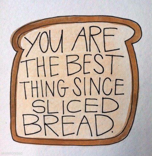 You Are the Best Thing since Sliced Bread