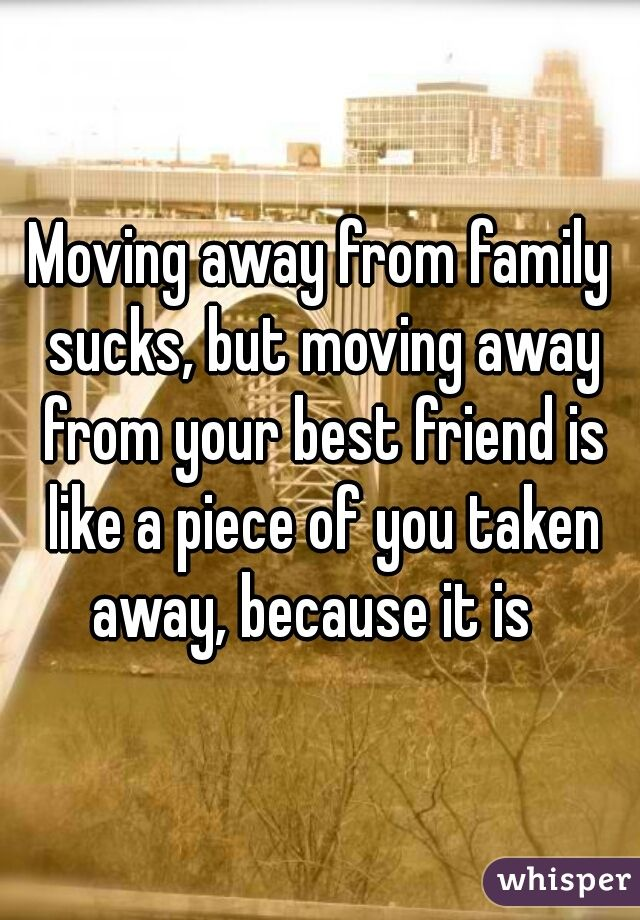 Quotes About Moving Away From Your Best Friend Moving away from family