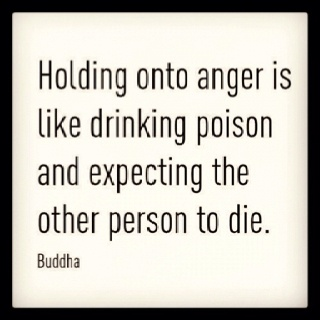 """""""Holding onto anger is like drinking poison and expecting the other person to die."""" - Buddha 