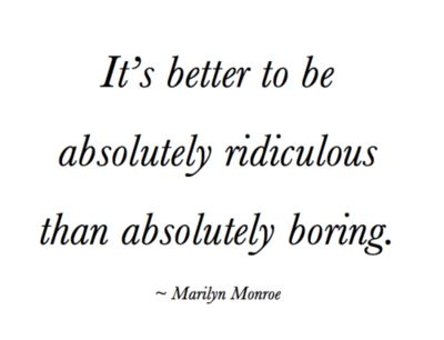 """""""It's better to be absolutely ridiculous than absolutely boring."""" -Marilyn Monroe"""