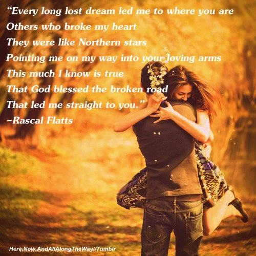 """""""Every long lost dream led me to where you are. Others who broke my heart, they were like northern stars, pointing me on my way into your loving arms. This much I know is true. That God blessed the broken road that led me straight to you."""" Rascal Flatts--Bless The Broken Road"""