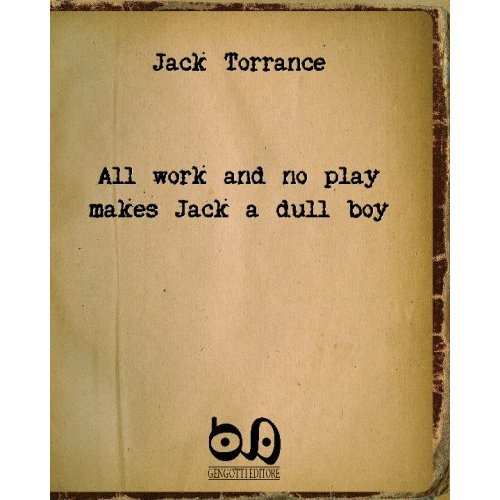 all work and no play makes john a dull boy I agree one hundred percent if fact i have been lucky to 'play at work' as my dad once said after visiting one time in tech hifi's early days.