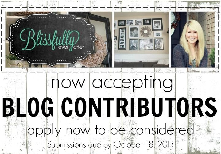 Blissfully Ever After is now accepting Blog Constributors!! Submissions are due by Friday, October 18, 2013.   Topics can include: DIY | Home Decor | Crafts | Recipes | Health & Fitness | Fashion | Photography | Budget