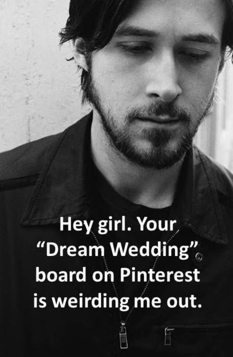 """Hey girl. Your """"Dream Wedding""""  board on Pinterest is weirding me out."""