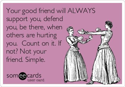 Your good friend will ALWAYS support you, defend you, be there, when others are hurting you. Count on it. If not? Not your friend. Simple.