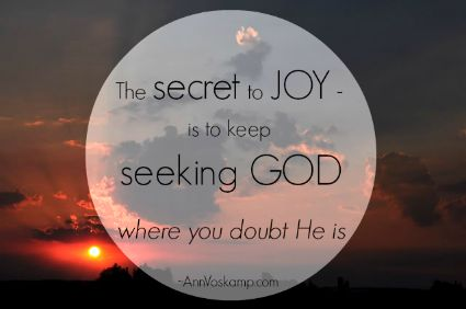 The secret to Joy - is to keep seeking God where you doubt He is.  AnnVoskamp.com
