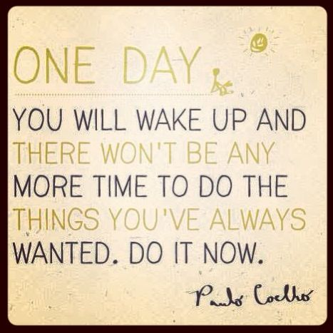 One day you'll wake up and there won't be any more time to do the things you've always wanted. Do it now.