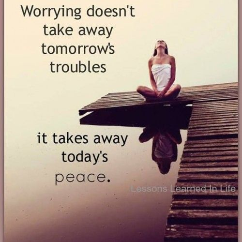 Worrying is never good! Worrying doesn't take away tomorrows troubles. It takes away todays peace.