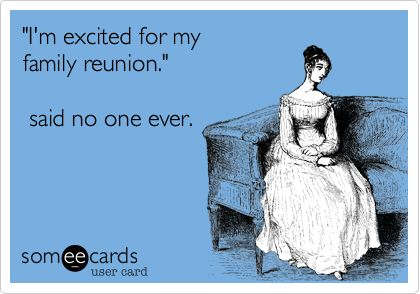 'I'm excited for my family reunion.' said no one ever.