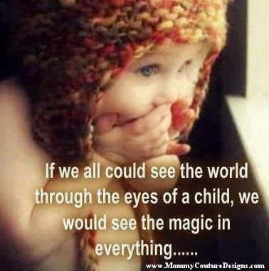 If we all could see the world through the eyes of a child, we would see the magic in everything...