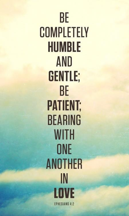 Be completely humble and gentle, be patient bearing with one another in love - Ephesians 4:2