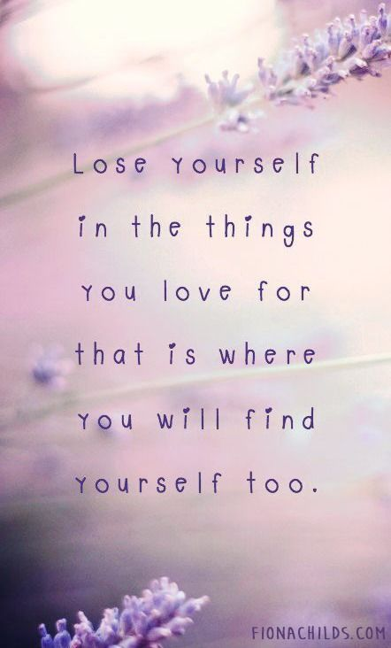 Lose yourself in the things you love for that is where you will find yourself too.