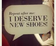 Repeat after me: I deserve new shoes!