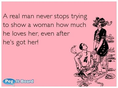 Love Quotes For Him Ecards : real man never stops trying to show a woman how much he loves her ...