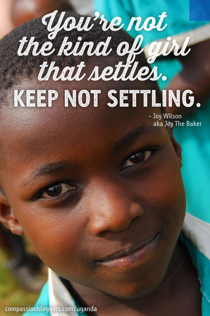 Quote from Joy Wilson (aka Joy The Baker). Joy will be traveling to Uganda January 27-31, 2014. Read all about her adventures then at compassionbloggers.com/uganda14