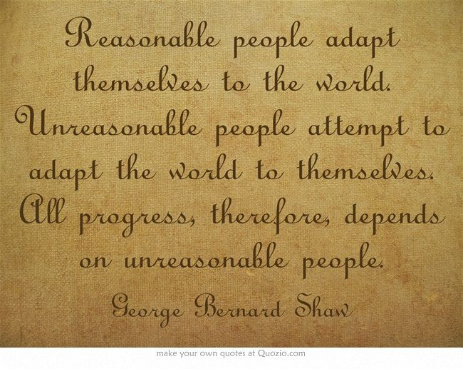 Reasonable people adapt themselves to the world  Unreasonable people    Unreasonable People Quotes