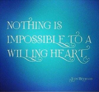 """nothing in this world is impossible to a willing heart 8 responses to """"nothing is impossible to a willing heart – john heywood, sixteenth-century english poet."""