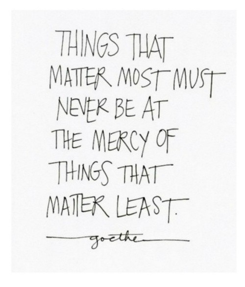 things that matter most must never be at the mercy of things that matter least - goethe on priorities