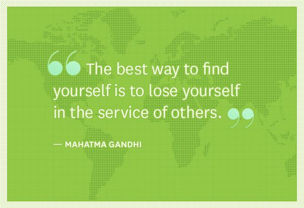 """The best way to find yourself is to lose yourself in the service of others."" -Gandhi"