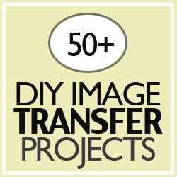 Over 50 image transfer home decor and craft projects