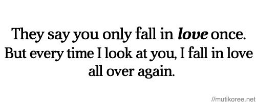 """""""The say you only fall in love once. But every time I look at you, I fall in love all over again."""""""