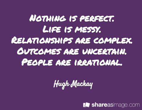 Nothing is perfect. Life is messy. Relationships are