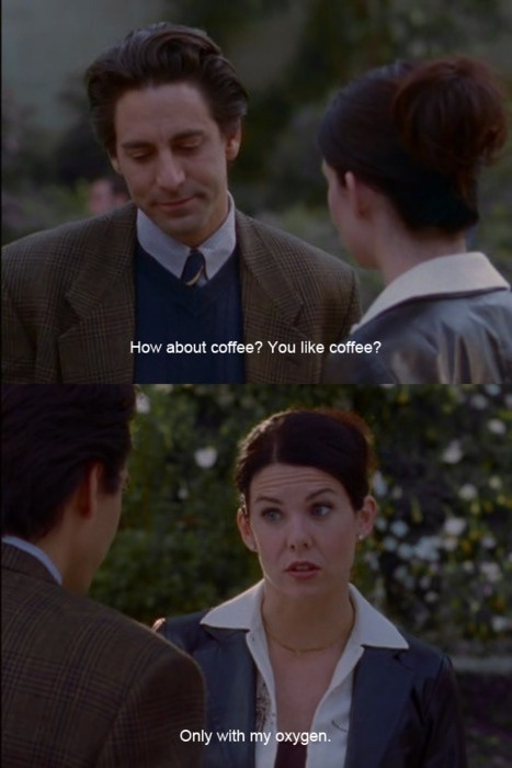 Do you like coffee? Only with my oxygen - Lorelai Gilmore