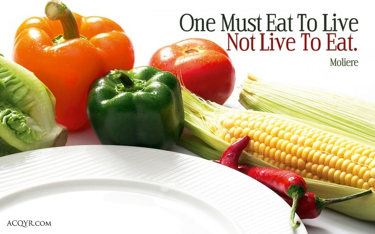 eat to live dont live to This is a simple statement with a deep message food is not an object of lust and pleasure of course, eating is pleasurable that is why we do it we also have sex.