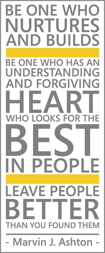 """Be one who nurtures and builds. Be one who has an understanding and forgiving heart, who looks for the best in people. Leave people better than you found them."" -- Marvin J Ashton"