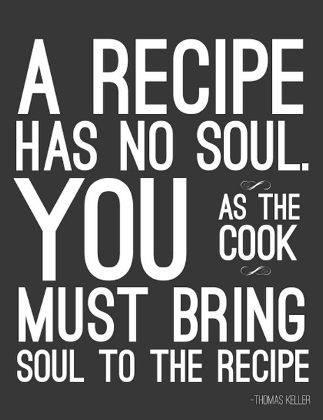 """A recipe has no soul. You as the cook must bring soul to the recipe."" ~ Thomas Keller #quote"