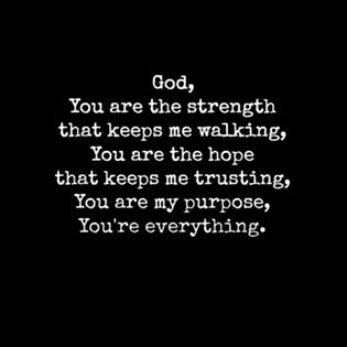 My everything- HE provides for me and answers my prayers. Ask in prayer and believe; then let God take care of it.